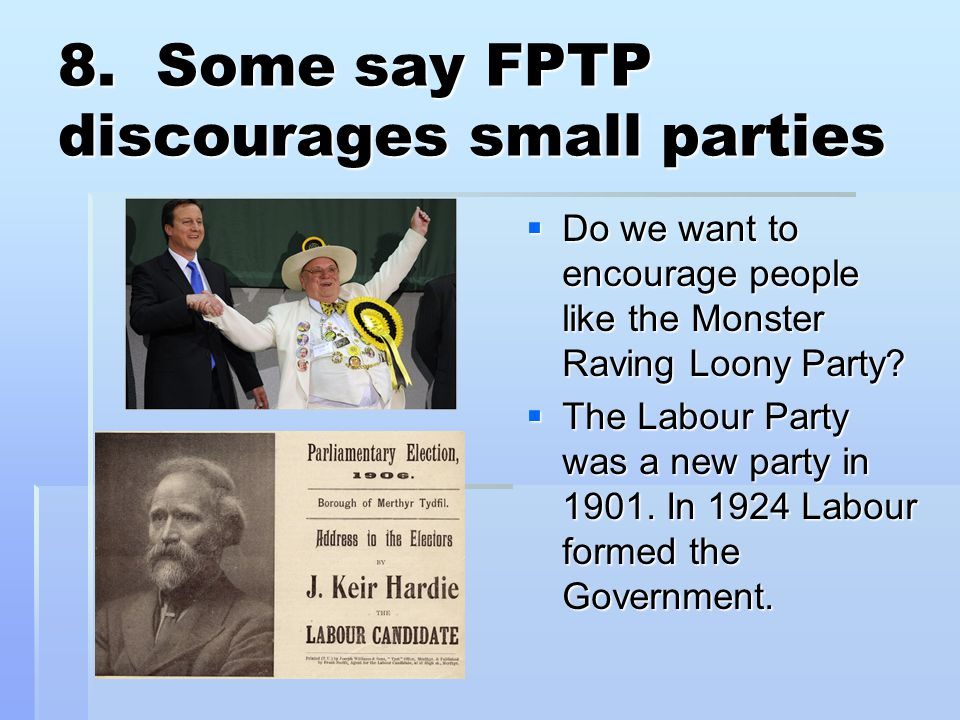 8. Some say FPTP discourages small parties  Do we want to encourage people like the Monster Raving Loony Party?  The Labour Party was a new party in