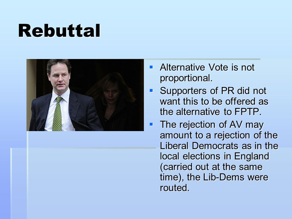 Rebuttal  Alternative Vote is not proportional.  Supporters of PR did not want this to be offered as the alternative to FPTP.  The rejection of AV