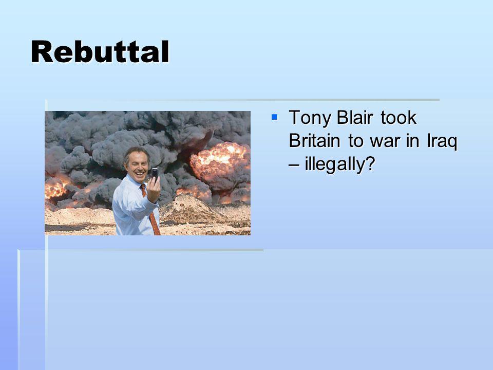 Rebuttal  Tony Blair took Britain to war in Iraq – illegally?