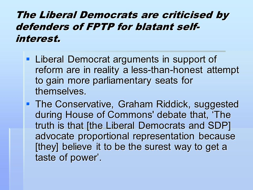 The Liberal Democrats are criticised by defenders of FPTP for blatant self- interest.  Liberal Democrat arguments in support of reform are in reality