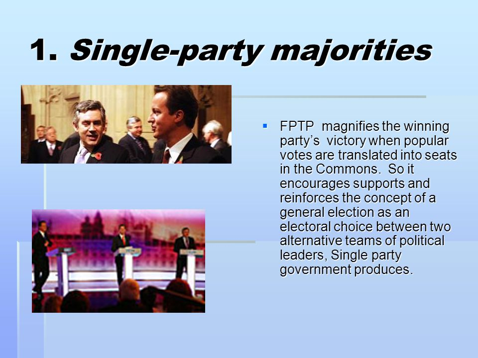 1. Single-party majorities  FPTP magnifies the winning party's victory when popular votes are translated into seats in the Commons. So it encourages