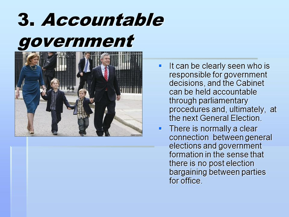 3. Accountable government  It can be clearly seen who is responsible for government decisions, and the Cabinet can be held accountable through parlia