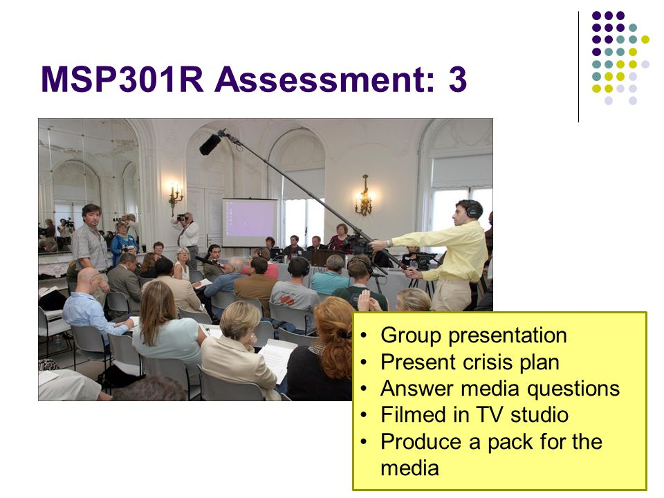 MSP301R Assessment: 3 Group presentation Present crisis plan Answer media questions Filmed in TV studio Produce a pack for the media