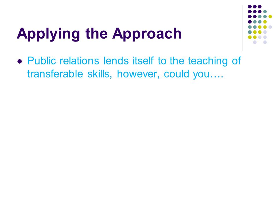 Applying the Approach Public relations lends itself to the teaching of transferable skills, however, could you….