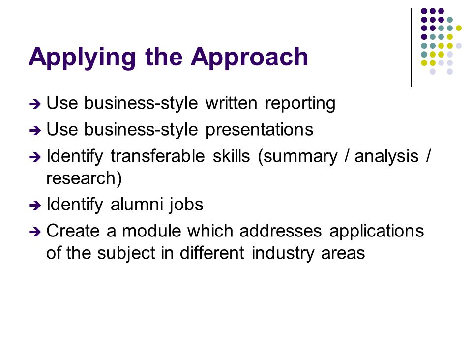 Applying the Approach  Use business-style written reporting  Use business-style presentations  Identify transferable skills (summary / analysis / r