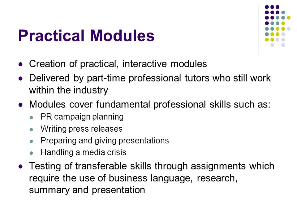 Practical Modules Creation of practical, interactive modules Delivered by part-time professional tutors who still work within the industry Modules cov