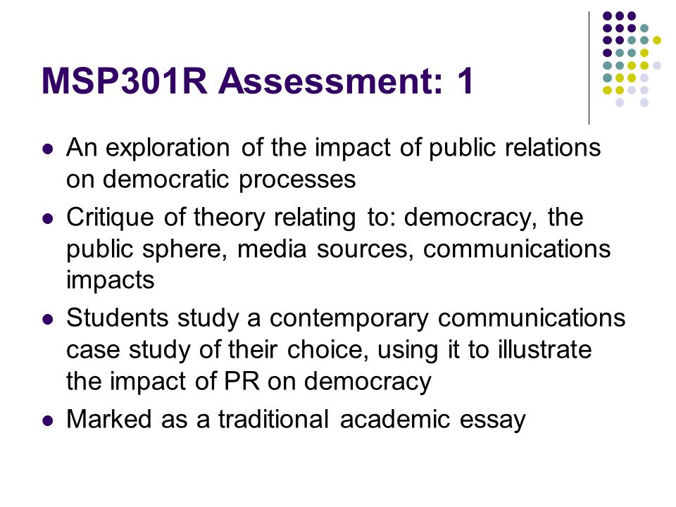 MSP301R Assessment: 1 An exploration of the impact of public relations on democratic processes Critique of theory relating to: democracy, the public s