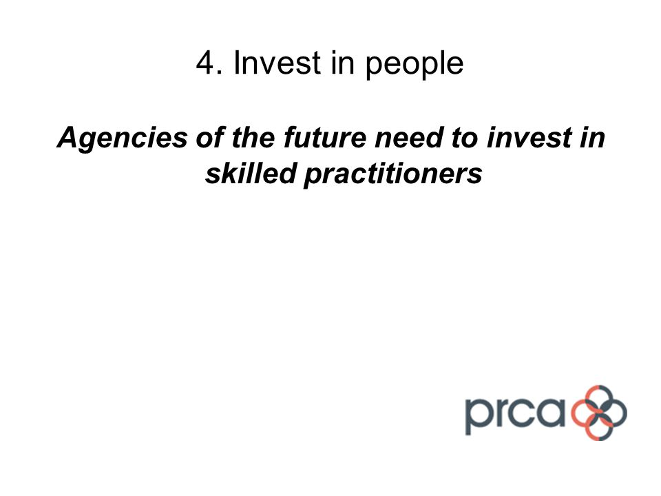 4. Invest in people Agencies of the future need to invest in skilled practitioners
