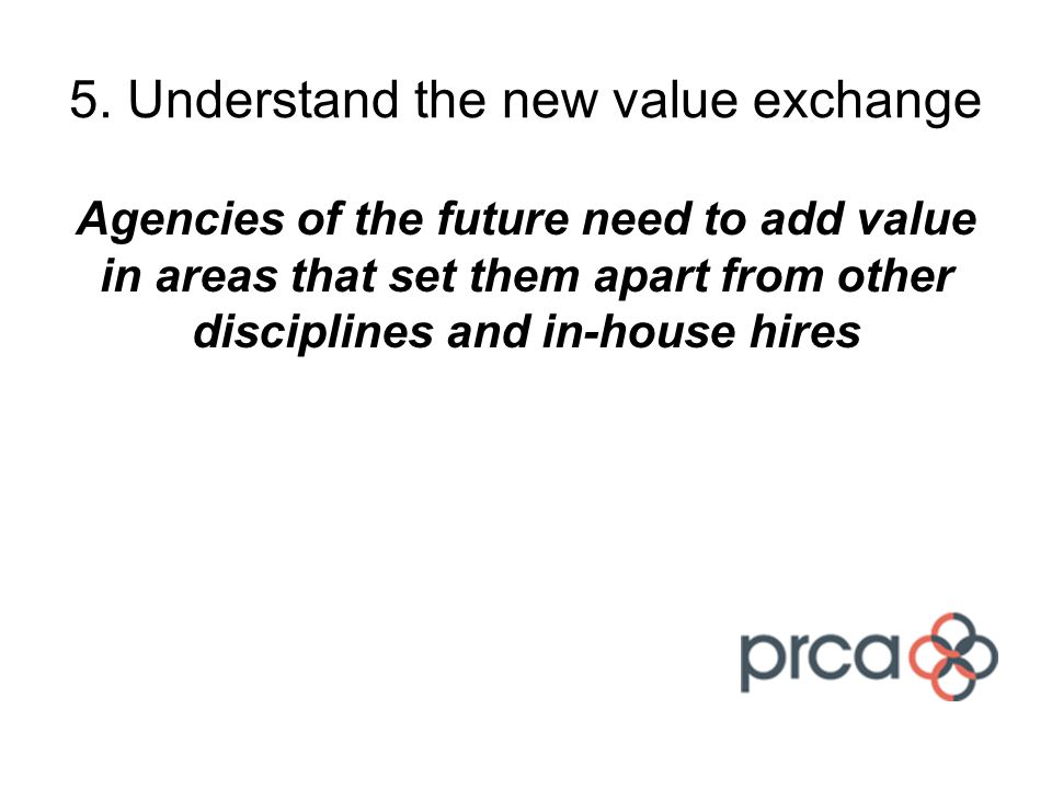 5. Understand the new value exchange Agencies of the future need to add value in areas that set them apart from other disciplines and in-house hires