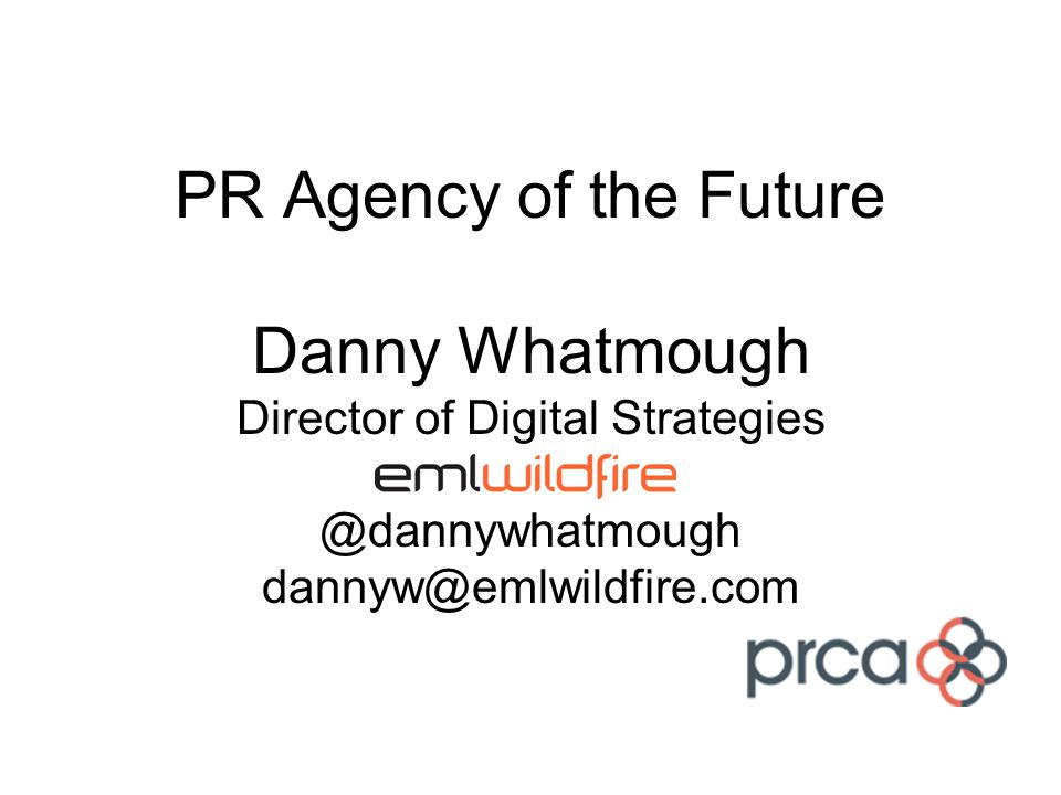 PR Agency of the Future Danny Whatmough Director of Digital Strategies @dannywhatmough dannyw@emlwildfire.com