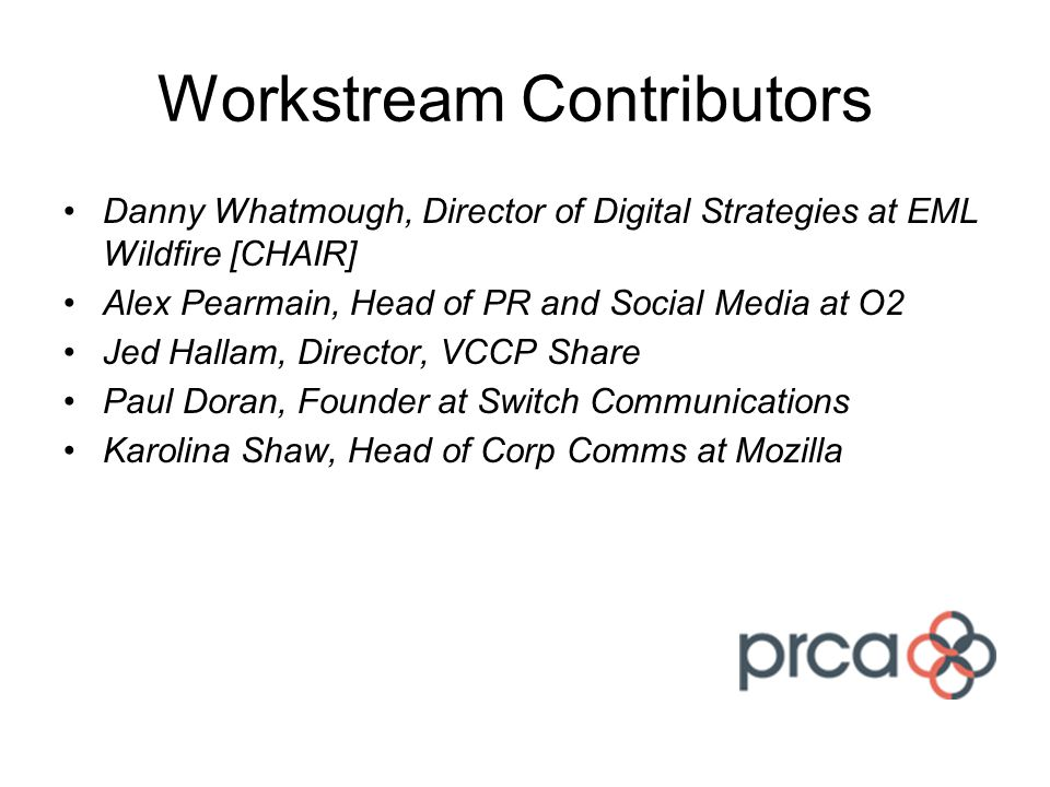 Workstream Contributors Danny Whatmough, Director of Digital Strategies at EML Wildfire [CHAIR] Alex Pearmain, Head of PR and Social Media at O2 Jed Hallam, Director, VCCP Share Paul Doran, Founder at Switch Communications Karolina Shaw, Head of Corp Comms at Mozilla