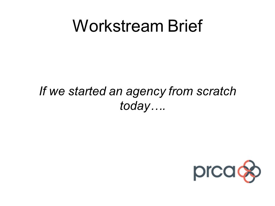 Workstream Brief If we started an agency from scratch today….