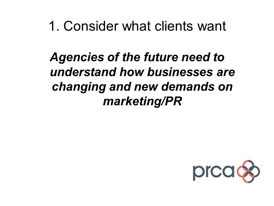 1. Consider what clients want Agencies of the future need to understand how businesses are changing and new demands on marketing/PR