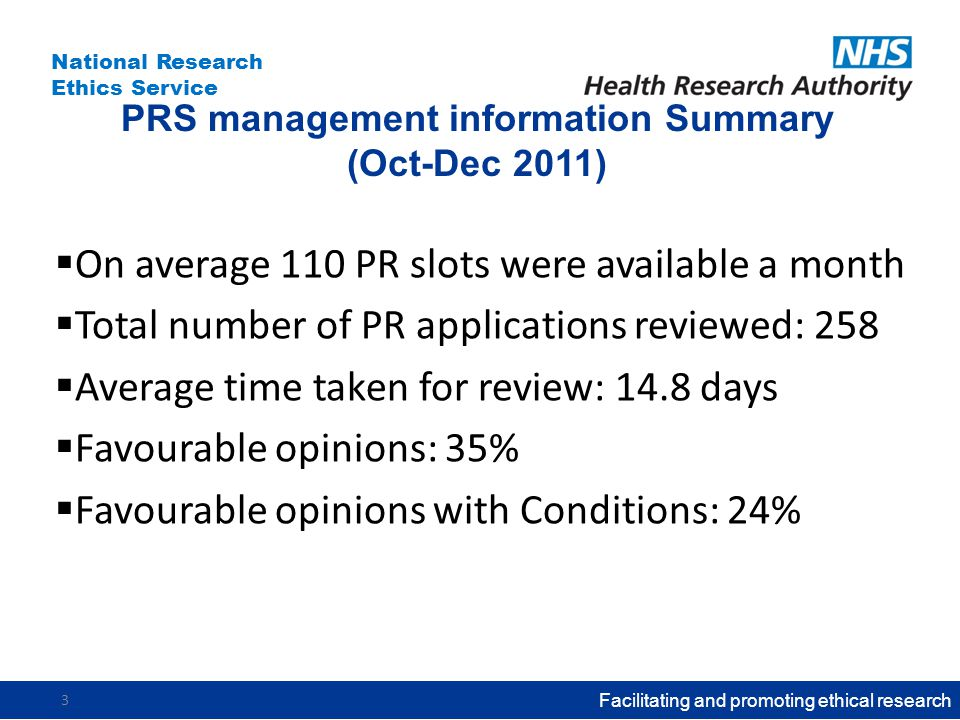 National Research Ethics Service PRS management information Summary (Oct-Dec 2011)  On average 110 PR slots were available a month  Total number of PR applications reviewed: 258  Average time taken for review: 14.8 days  Favourable opinions: 35%  Favourable opinions with Conditions: 24% Facilitating and promoting ethical research 3