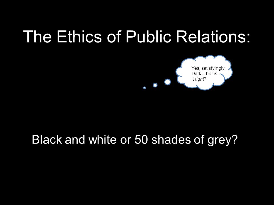 The Ethics of Public Relations: Black and white or 50 shades of grey.