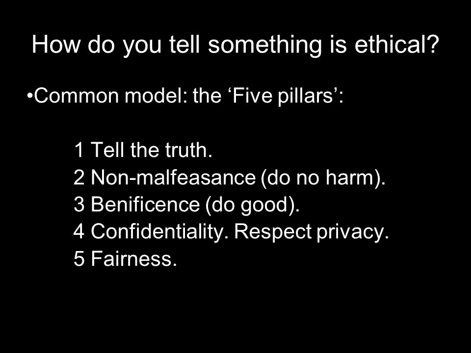 How do you tell something is ethical. Common model: the 'Five pillars': 1 Tell the truth.