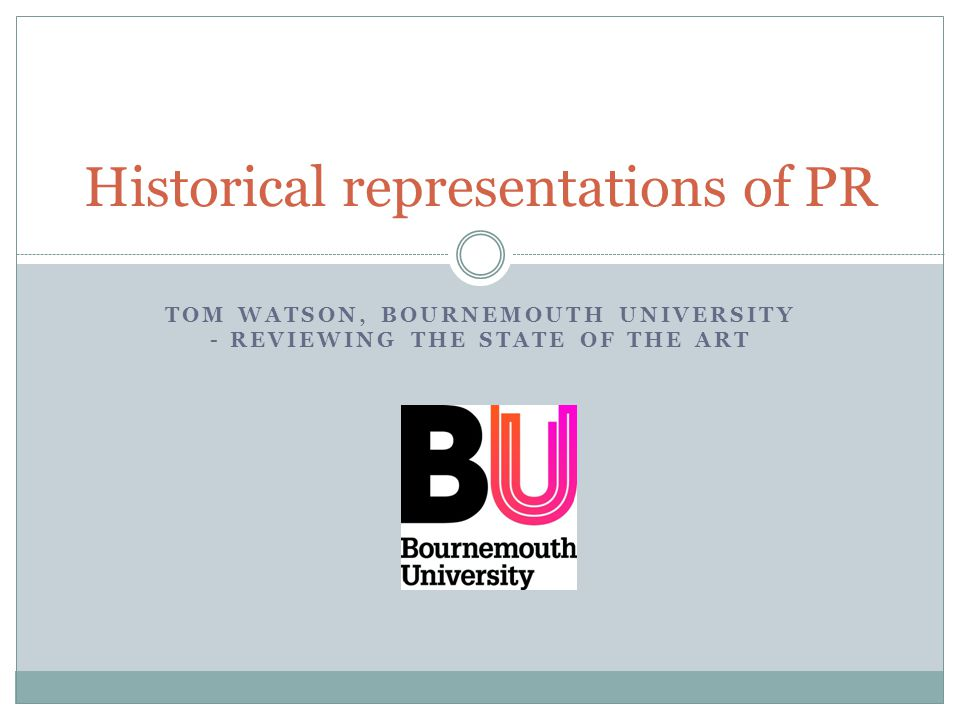 TOM WATSON, BOURNEMOUTH UNIVERSITY - REVIEWING THE STATE OF THE ART Historical representations of PR