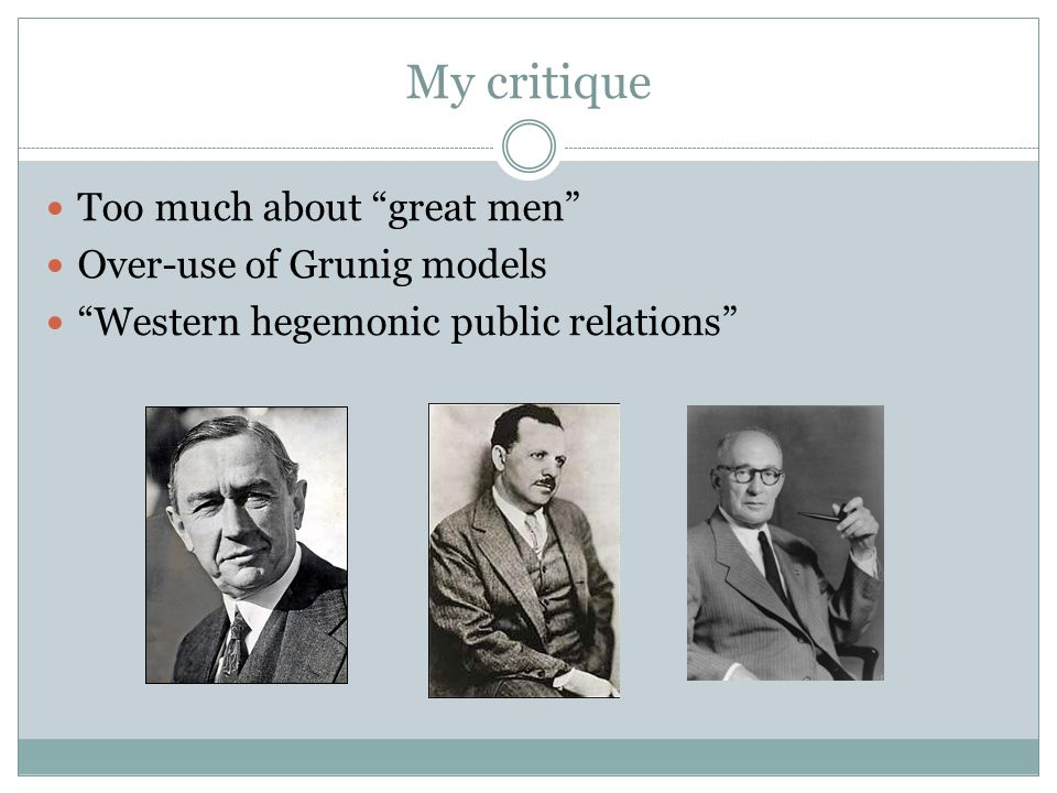 My critique Too much about great men Over-use of Grunig models Western hegemonic public relations