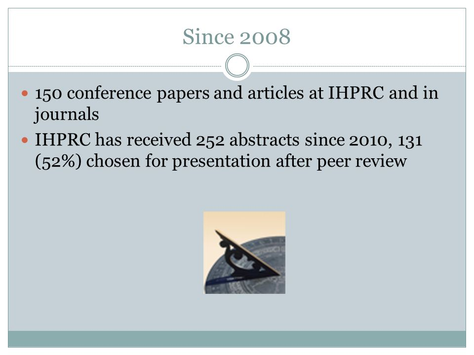 Since 2008 150 conference papers and articles at IHPRC and in journals IHPRC has received 252 abstracts since 2010, 131 (52%) chosen for presentation after peer review