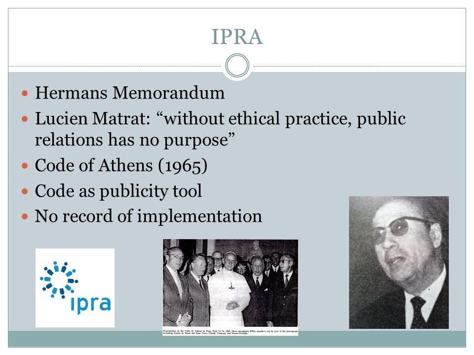IPRA Hermans Memorandum Lucien Matrat: without ethical practice, public relations has no purpose Code of Athens (1965) Code as publicity tool No record of implementation