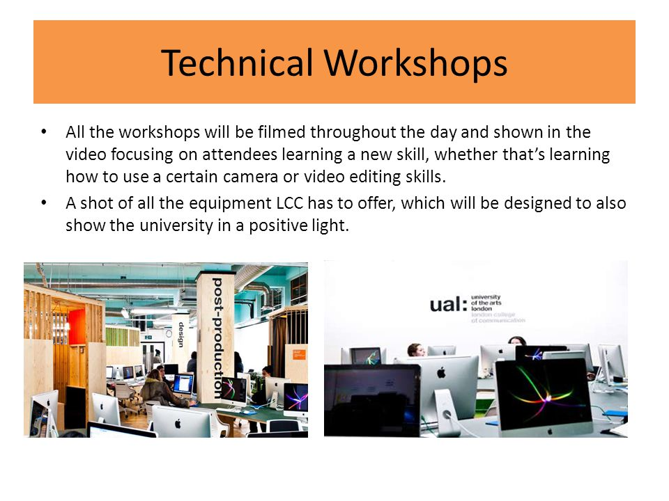 Technical Workshops All the workshops will be filmed throughout the day and shown in the video focusing on attendees learning a new skill, whether that's learning how to use a certain camera or video editing skills.