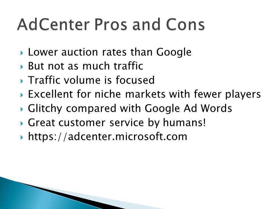  Lower auction rates than Google  But not as much traffic  Traffic volume is focused  Excellent for niche markets with fewer players  Glitchy compared with Google Ad Words  Great customer service by humans.