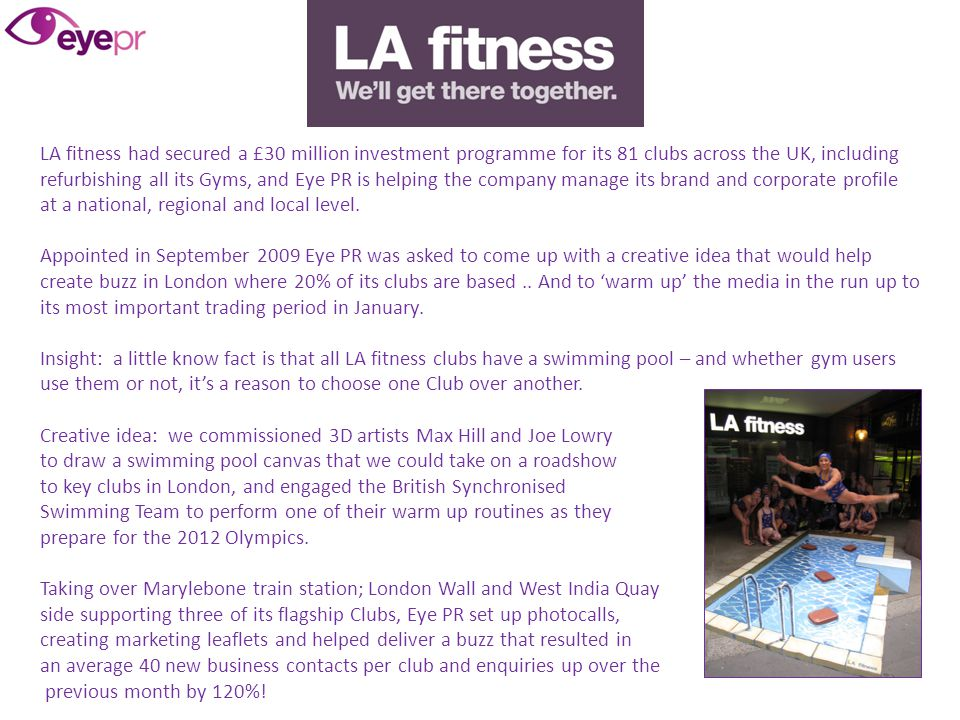 LA fitness had secured a £30 million investment programme for its 81 clubs across the UK, including refurbishing all its Gyms, and Eye PR is helping the company manage its brand and corporate profile at a national, regional and local level.