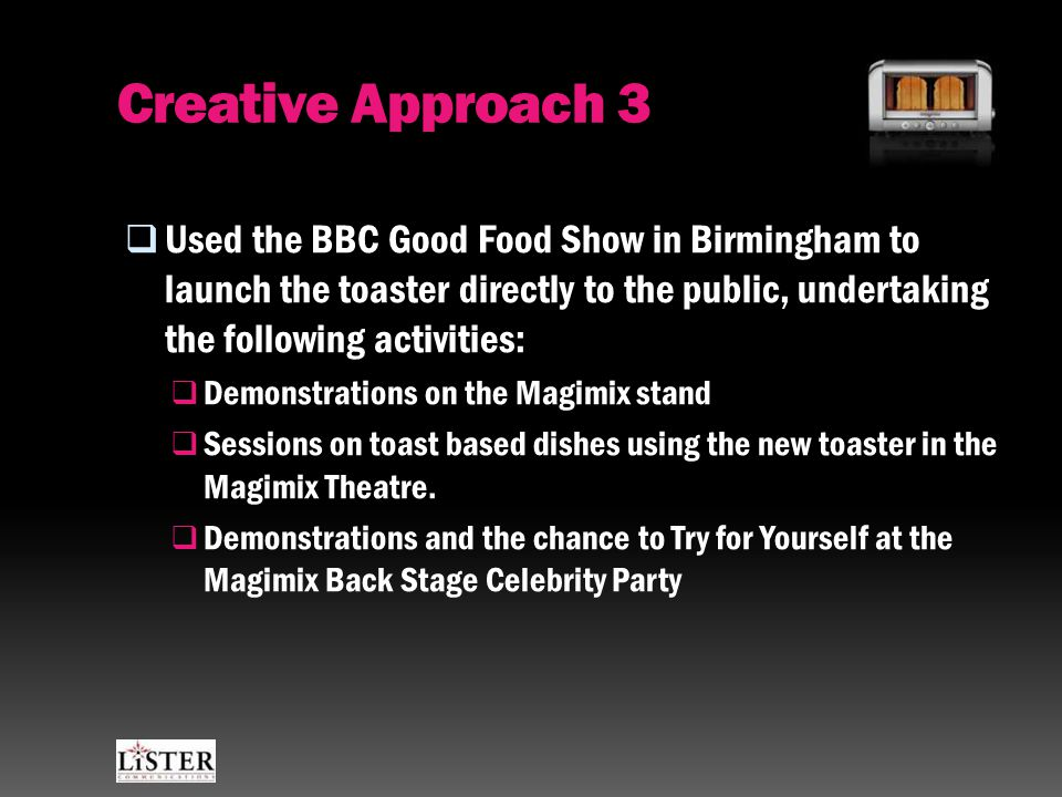 Creative Approach 3  Used the BBC Good Food Show in Birmingham to launch the toaster directly to the public, undertaking the following activities:  Demonstrations on the Magimix stand  Sessions on toast based dishes using the new toaster in the Magimix Theatre.