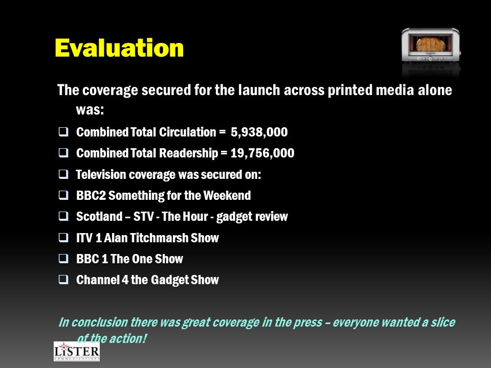 Evaluation The coverage secured for the launch across printed media alone was:  Combined Total Circulation = 5,938,000  Combined Total Readership = 19,756,000  Television coverage was secured on:  BBC2 Something for the Weekend  Scotland – STV - The Hour - gadget review  ITV 1 Alan Titchmarsh Show  BBC 1 The One Show  Channel 4 the Gadget Show In conclusion there was great coverage in the press – everyone wanted a slice of the action!