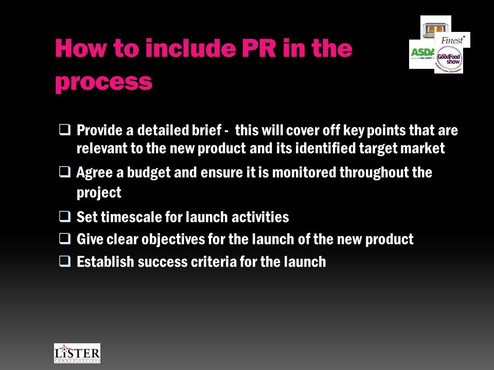How to include PR in the process  Provide a detailed brief - this will cover off key points that are relevant to the new product and its identified target market  Agree a budget and ensure it is monitored throughout the project  Set timescale for launch activities  Give clear objectives for the launch of the new product  Establish success criteria for the launch