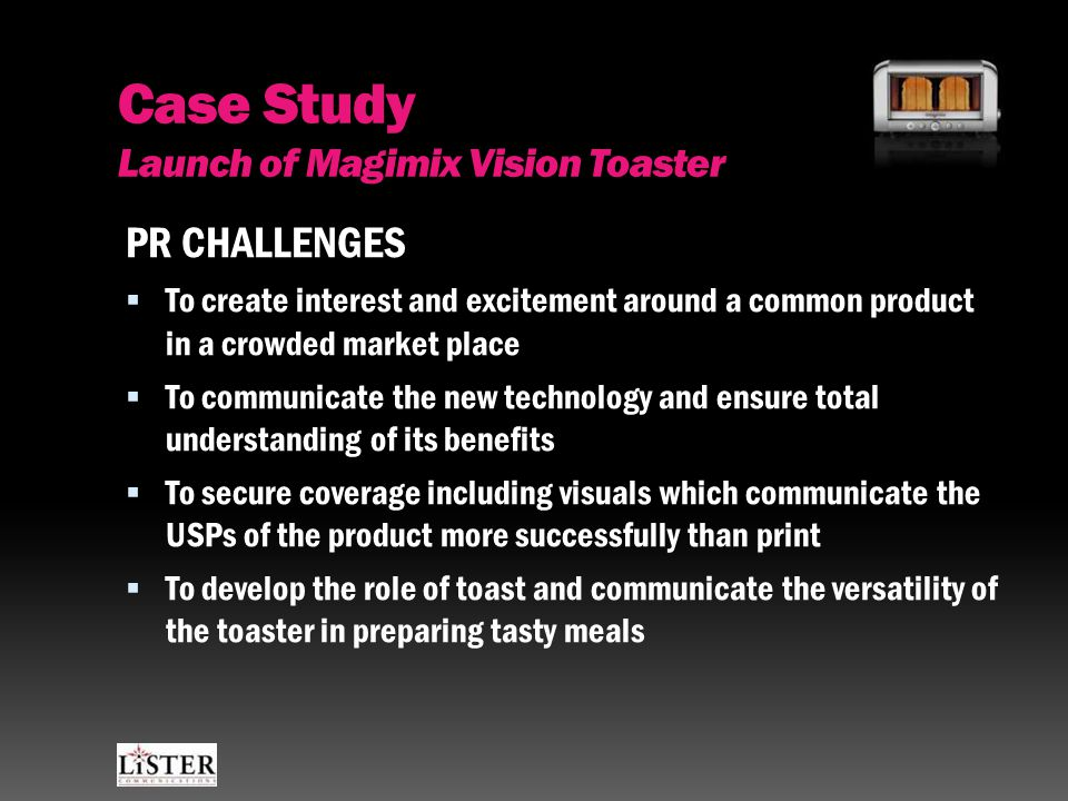 Case Study Launch of Magimix Vision Toaster PR CHALLENGES  To create interest and excitement around a common product in a crowded market place  To communicate the new technology and ensure total understanding of its benefits  To secure coverage including visuals which communicate the USPs of the product more successfully than print  To develop the role of toast and communicate the versatility of the toaster in preparing tasty meals