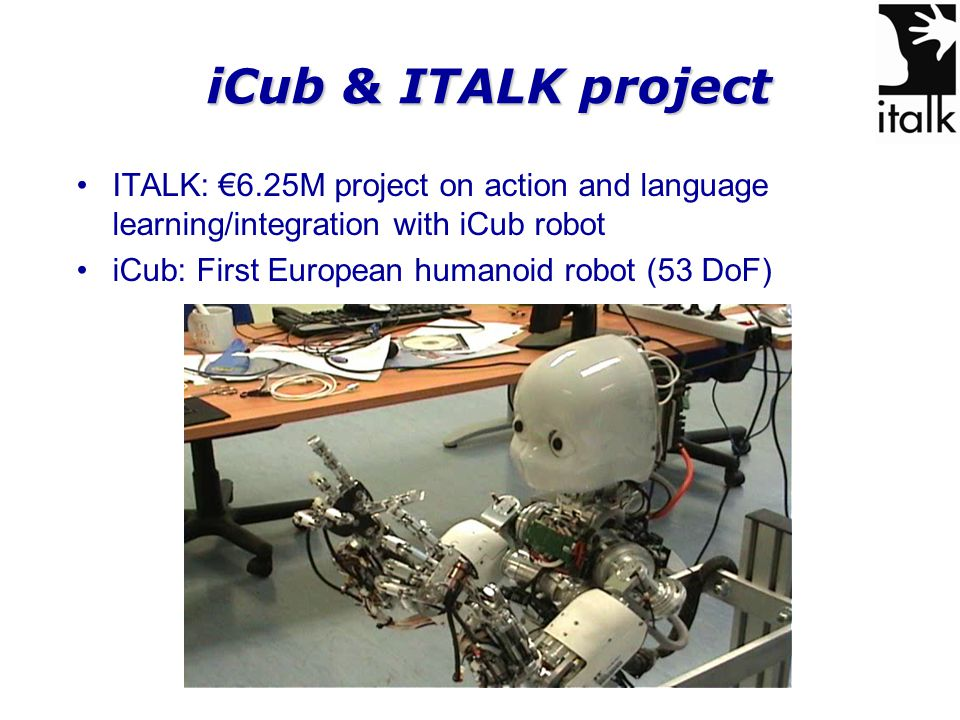 iCub & ITALK project ITALK: €6.25M project on action and language learning/integration with iCub robot iCub: First European humanoid robot (53 DoF)