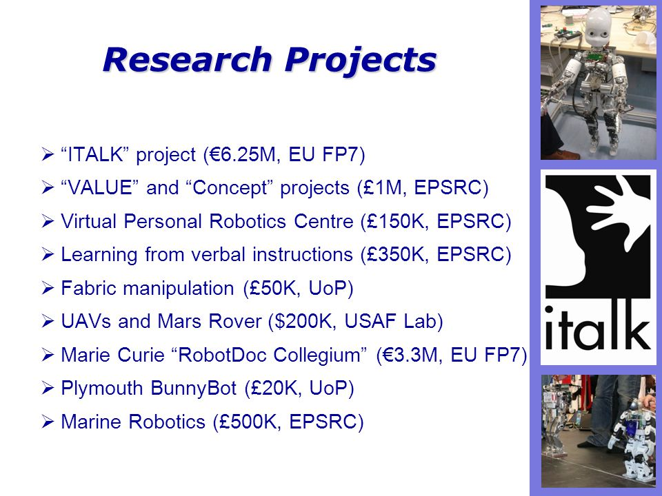 Research Projects  ITALK project (€6.25M, EU FP7)  VALUE and Concept projects (£1M, EPSRC)  Virtual Personal Robotics Centre (£150K, EPSRC)  Learning from verbal instructions (£350K, EPSRC)  Fabric manipulation (£50K, UoP)  UAVs and Mars Rover ($200K, USAF Lab)  Marie Curie RobotDoc Collegium (€3.3M, EU FP7)  Plymouth BunnyBot (£20K, UoP)  Marine Robotics (£500K, EPSRC)