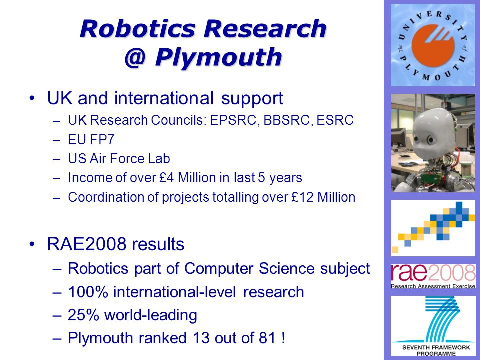 Robotics Research @ Plymouth UK and international support –UK Research Councils: EPSRC, BBSRC, ESRC –EU FP7 –US Air Force Lab –Income of over £4 Million in last 5 years –Coordination of projects totalling over £12 Million RAE2008 results –Robotics part of Computer Science subject –100% international-level research –25% world-leading –Plymouth ranked 13 out of 81 !