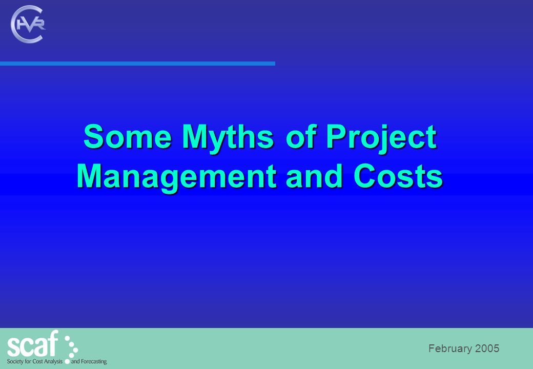 February 2005 Some Myths of Project Management and Costs