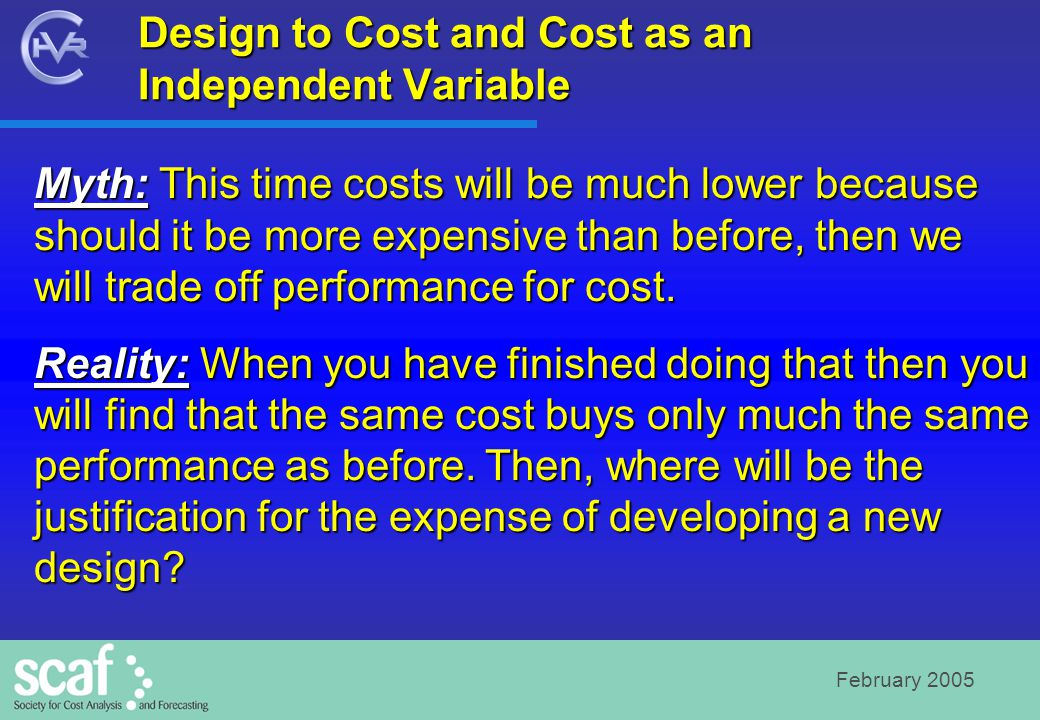 February 2005 Design to Cost and Cost as an Independent Variable Myth: This time costs will be much lower because should it be more expensive than before, then we will trade off performance for cost.
