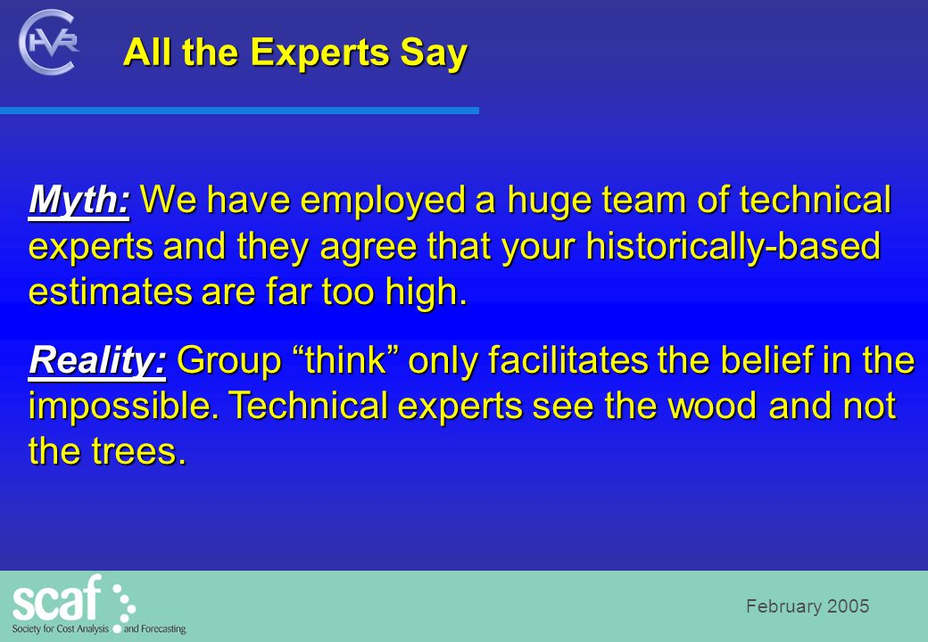 February 2005 All the Experts Say Myth: We have employed a huge team of technical experts and they agree that your historically-based estimates are far too high.