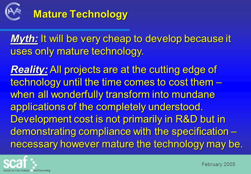 February 2005 Mature Technology Myth: It will be very cheap to develop because it uses only mature technology. Reality: All projects are at the cuttin