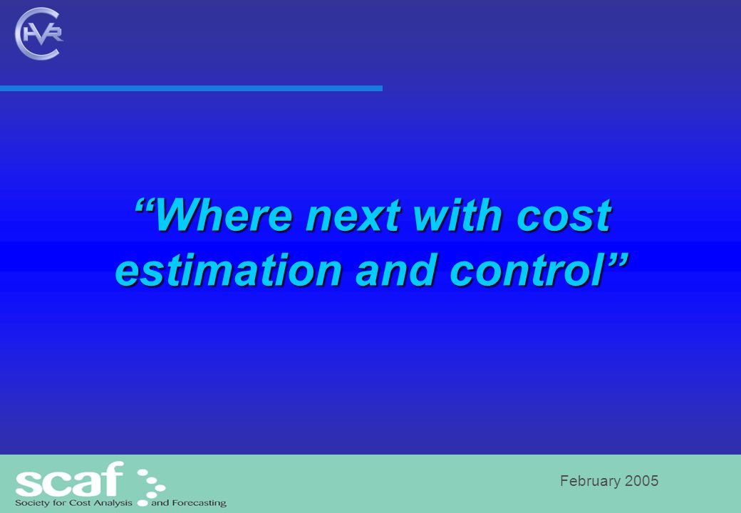February 2005 Where next with cost estimation and control