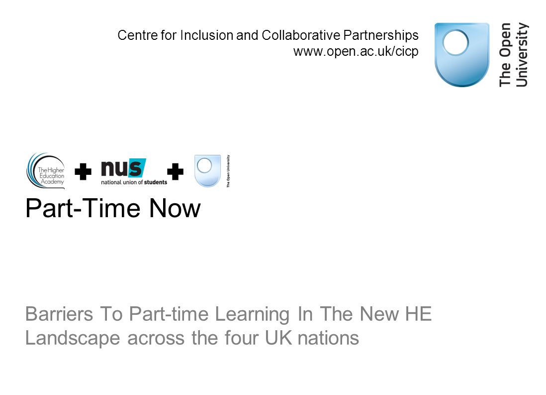 Part-Time Now Barriers To Part-time Learning In The New HE Landscape across the four UK nations Centre for Inclusion and Collaborative Partnerships www.open.ac.uk/cicp