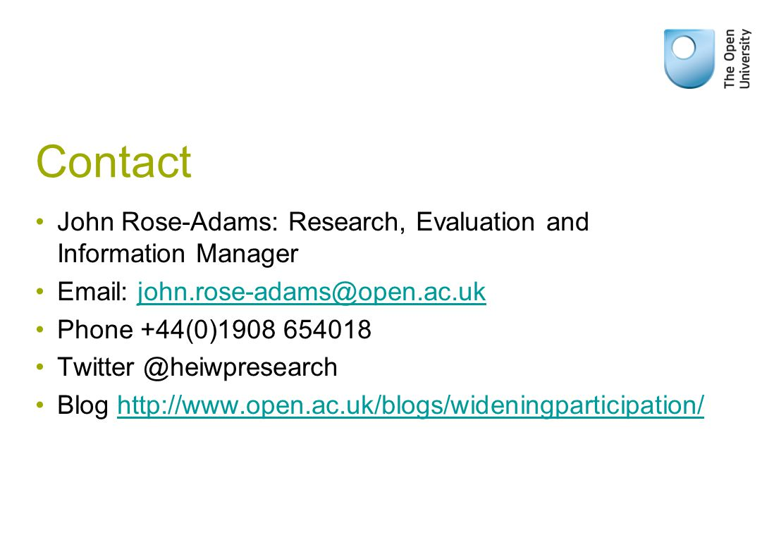 Contact John Rose-Adams: Research, Evaluation and Information Manager Email: john.rose-adams@open.ac.ukjohn.rose-adams@open.ac.uk Phone +44(0)1908 654018 Twitter @heiwpresearch Blog http://www.open.ac.uk/blogs/wideningparticipation/http://www.open.ac.uk/blogs/wideningparticipation/