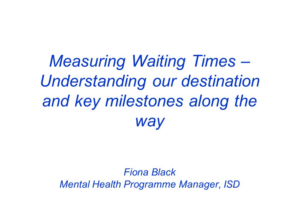 Measuring Waiting Times – Understanding our destination and key milestones along the way Fiona Black Mental Health Programme Manager, ISD