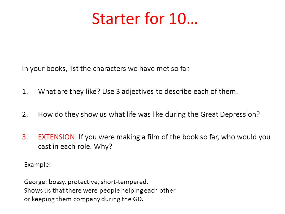 Starter for 10… In your books, list the characters we have met so far. 1.What are they like? Use 3 adjectives to describe each of them. 2.How do they