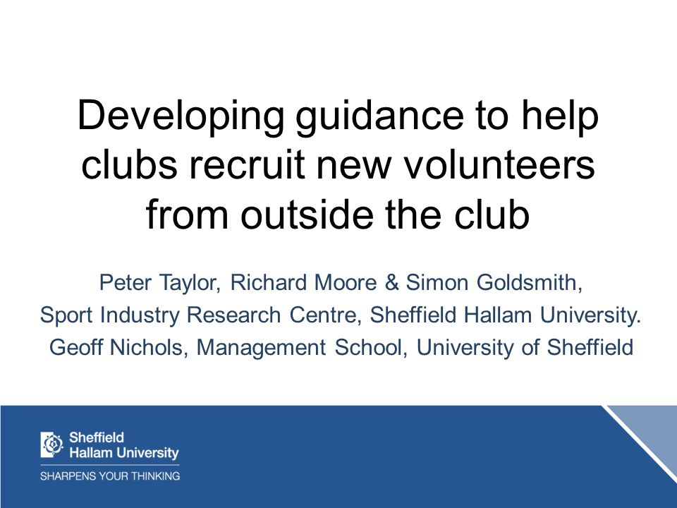 Developing guidance to help clubs recruit new volunteers from outside the club Peter Taylor, Richard Moore & Simon Goldsmith, Sport Industry Research Centre, Sheffield Hallam University.