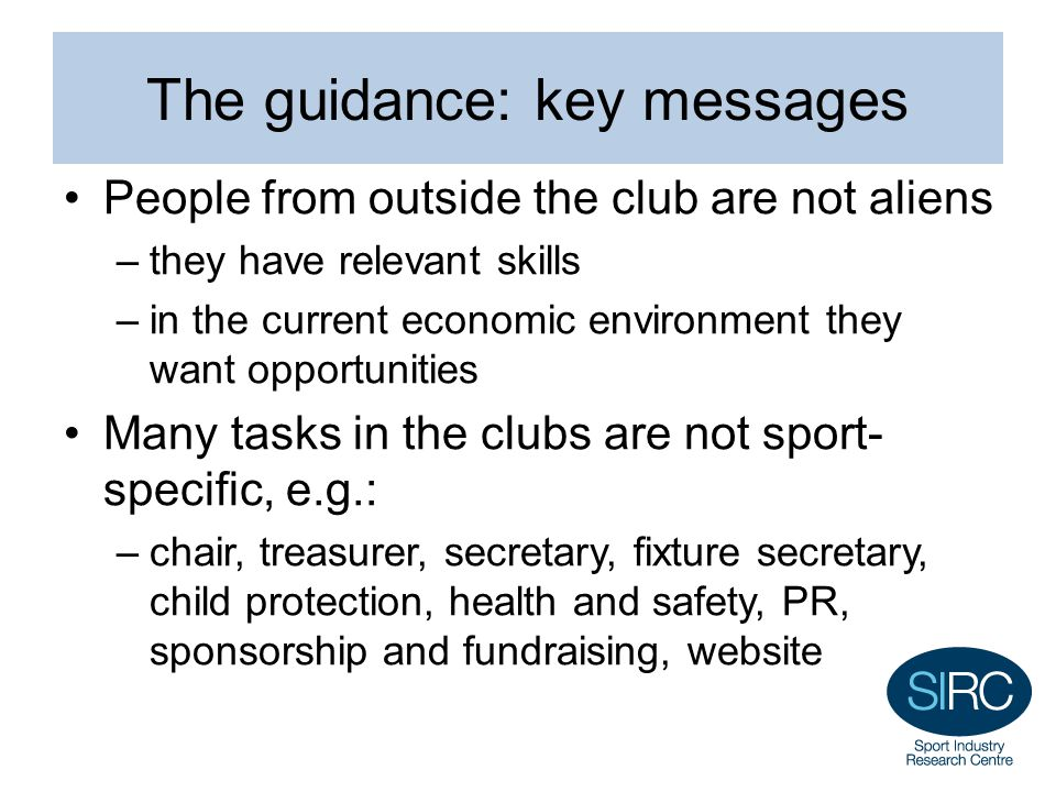 The guidance: key messages People from outside the club are not aliens –they have relevant skills –in the current economic environment they want oppor