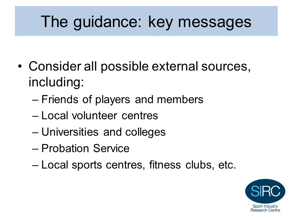 The guidance: key messages Consider all possible external sources, including: –Friends of players and members –Local volunteer centres –Universities and colleges –Probation Service –Local sports centres, fitness clubs, etc.
