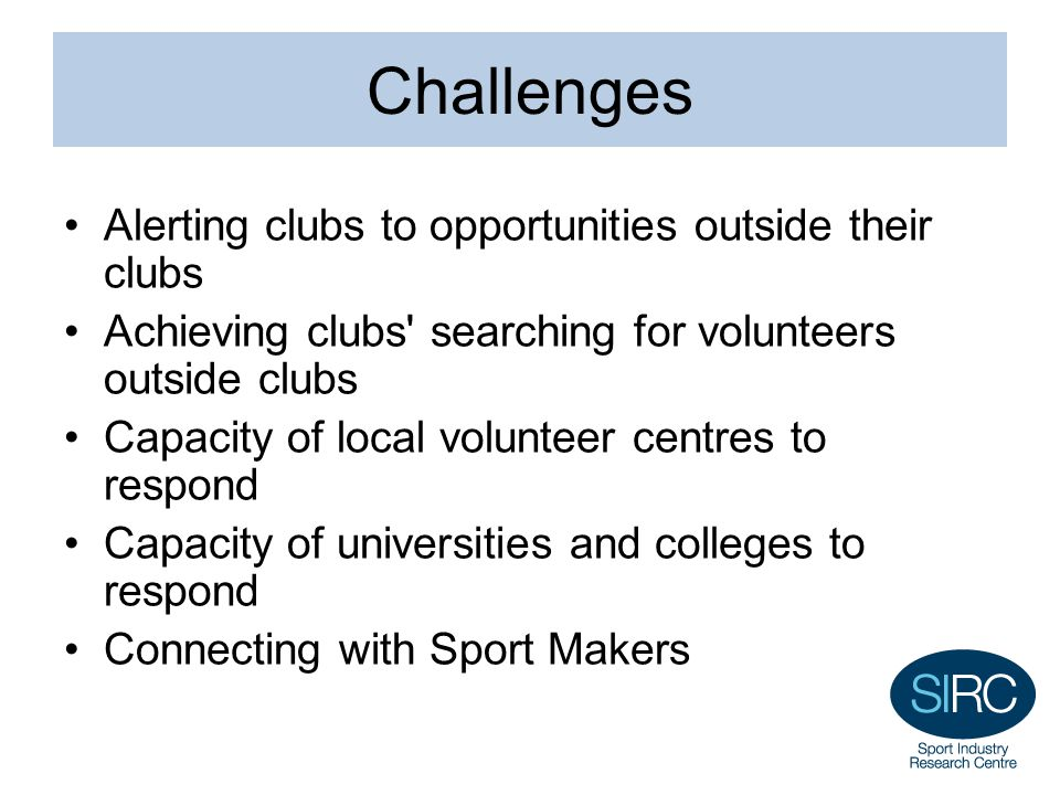 Challenges Alerting clubs to opportunities outside their clubs Achieving clubs searching for volunteers outside clubs Capacity of local volunteer centres to respond Capacity of universities and colleges to respond Connecting with Sport Makers