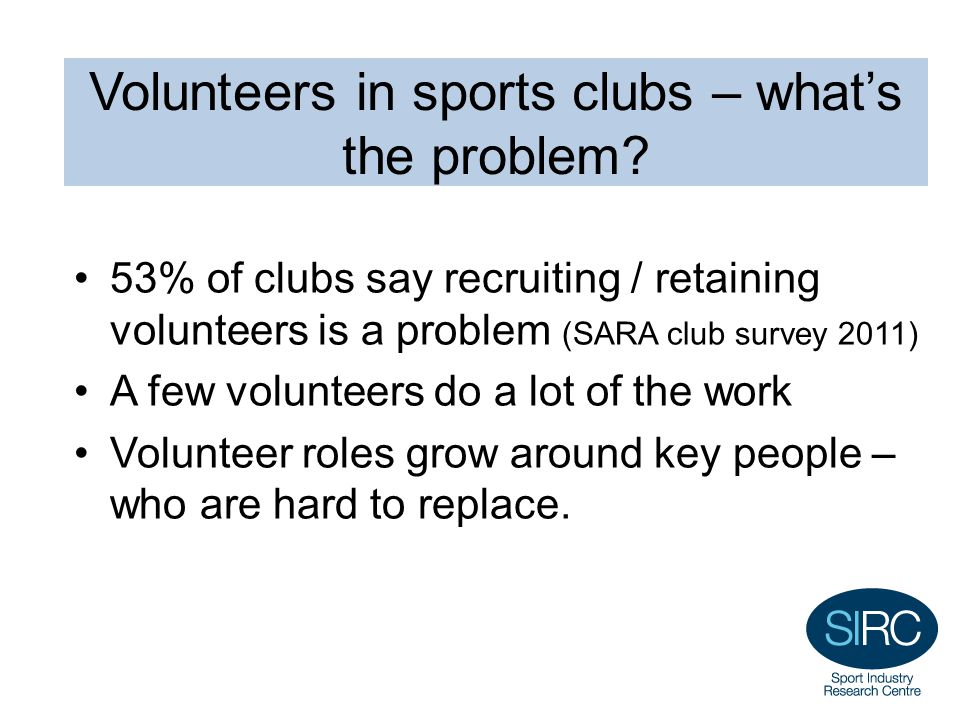 Volunteers in sports clubs – what's the problem? 53% of clubs say recruiting / retaining volunteers is a problem (SARA club survey 2011) A few volunte