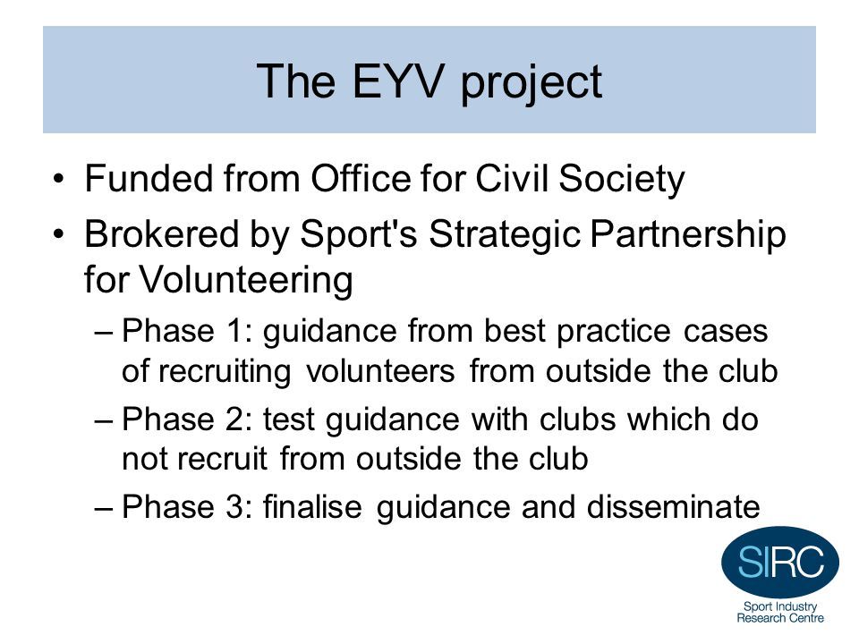 The EYV project Funded from Office for Civil Society Brokered by Sport s Strategic Partnership for Volunteering –Phase 1: guidance from best practice cases of recruiting volunteers from outside the club –Phase 2: test guidance with clubs which do not recruit from outside the club –Phase 3: finalise guidance and disseminate