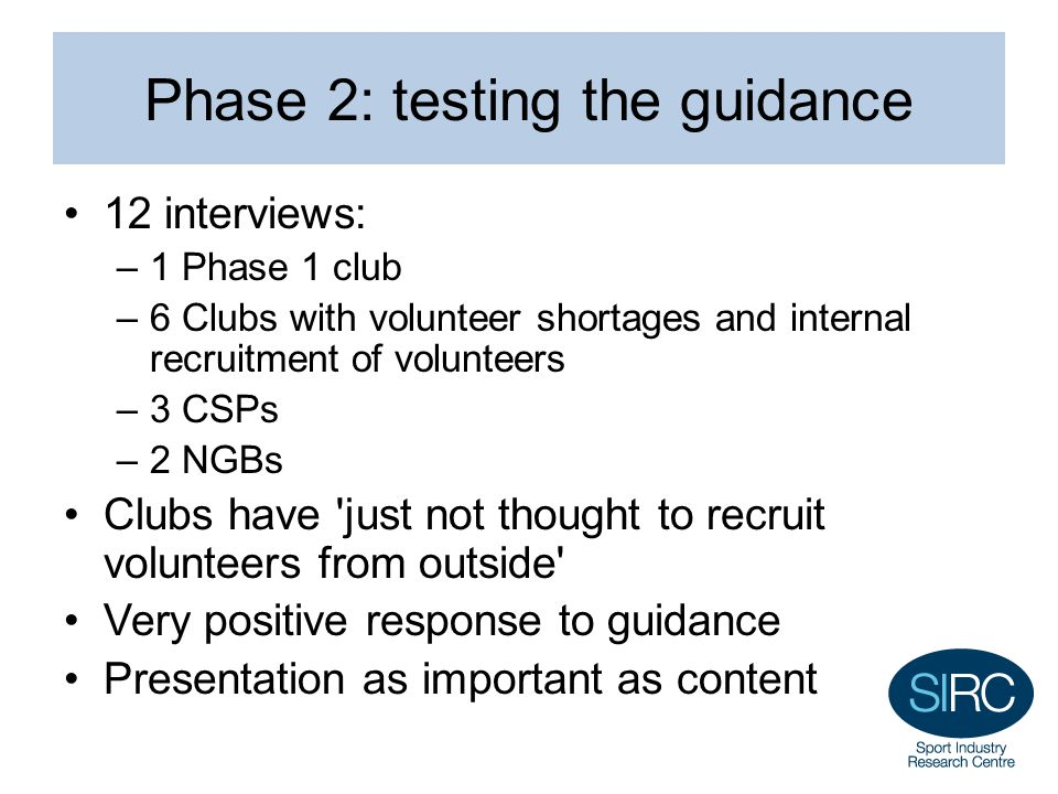 Phase 2: testing the guidance 12 interviews: –1 Phase 1 club –6 Clubs with volunteer shortages and internal recruitment of volunteers –3 CSPs –2 NGBs Clubs have just not thought to recruit volunteers from outside Very positive response to guidance Presentation as important as content